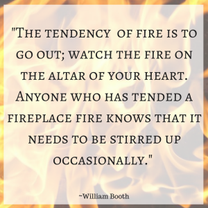 _The tendency of fire is to go out; watch the fire on the altar of your heart. Anyone who has tended a fireplace fire knows that it needs to be stirred up occasionally._ ~William Booth